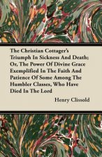 The Christian Cottager's Triumph In Sickness And Death; Or, The Power Of Divine Grace Exemplified In The Faith And Patience Of Some Among The Humbler