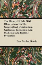 The History Of Salt; With Observations On The Geographical Distribution, Geological Formation, And Medicinal And Dietetic Properties
