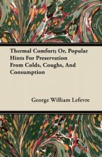 Thermal Comfort; Or, Popular Hints For Preservation From Colds, Coughs, And Consumption