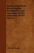 British Song Birds; Being Popular Descriptions And Anecdotes Of The Choristers Of The Groves