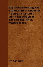 Big Game Shooting And Exploration In Rhodesia - Being An Account Of An Expedition To The San-Yati River, Matabeleland