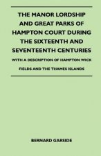The Manor Lordship And Great Parks Of Hampton Court During The Sixteenth And Seventeenth Centuries - With A Description Of Hampton Wick Fields And The