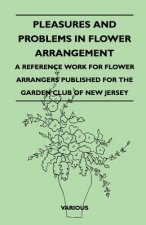 Pleasures and Problems in Flower Arrangement - A Reference Work for Flower Arrangers Published for the Garden Club of New Jersey