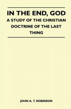 In The End, God - A Study Of The Christian Doctrine Of The Last Thing