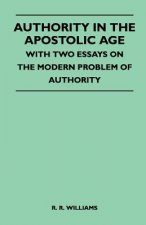 Authority In The Apostolic Age - With Two Essays On The Modern Problem Of Authority