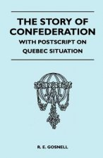 The Story of Confederation - With PostScript on Quebec Situation