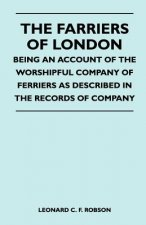 The Farriers Of London - Being An Account Of The Worshipful Company Of Farriers As Described In The Records Of Company