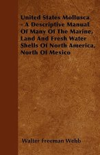 United States Mollusca - A Descriptive Manual Of Many Of The Marine, Land And Fresh Water Shells Of North America, North Of Mexico