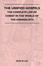 The Unified Gospels - The Complete Life Of Christ In The World Of The Evangelists