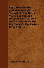 Big Game Hunting And Marksmanship - A Manual On The Rifles, Marksmanship And Methods Best Adapted To The Hunting Of The Big Game Of The Eastern United
