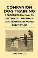 Companion Dog Training - A Practical Manual On Systematic Obedience; Dog Training In World And Picture