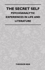 The Secret Self - Psychoanalytic Experiences In Life And Literature