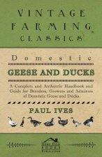 Domestic Geese And Ducks - A Complete And Authentic Handbook And Guide For Breeders, Growers And Admirers Of Domestic Geese And Ducks