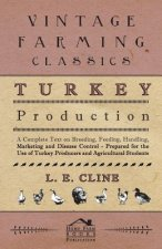 Turkey Production - A Complete Text On Breeding, Feeding, Handling, Marketing And Disease Control - Prepared For The Use Of Turkey Producers And Agric