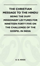 The Christian Message To The Hindu - Being The Duff Missionary Lectures For Nineteen Forty Five On The Challenge Of The Gospel In India