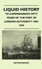 Liquid History - To Commemorate Fifty Years Of The Port Of London Authority 1909-1959