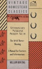 Veterinary Medicine Series No. 19 - The Art Of Horse-Shoeing - A Manual For Farriers And Veterinarians