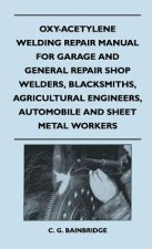 Oxy-Acetylene Welding Repair Manual For Garage And General Repair Shop Welders, Blacksmiths, Agricultural Engineers, Automobile And Sheet Metal Worker