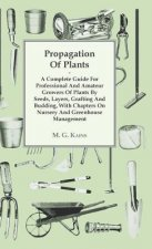 Propagation Of Plants - A Complete Guide For Professional And Amateur Growers Of Plants By Seeds, Layers, Grafting And Budding, With Chapters On Nurse