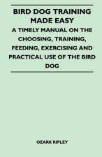 Bird Dog Training Made Easy - A Timely Manual On The Choosing, Training, Feeding, Exercising And Practical Use Of The Bird Dog