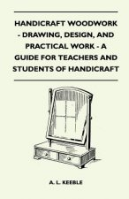 Handicraft Woodwork - Drawing, Design, And Practical Work - A Guide For Teachers And Students Of Handicraft