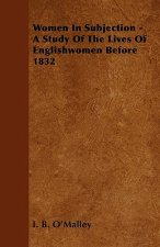 Women In Subjection - A Study Of The Lives Of Englishwomen Before 1832