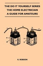 The Do It Yourself Series - The Home Electrician - A Guide For Amateurs