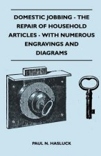 Domestic Jobbing - The Repair Of Household Articles - With Numerous Engravings And Diagrams