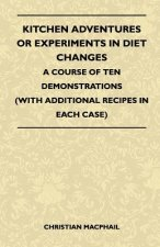 Kitchen Adventures Or Experiments In Diet Changes - A Course Of Ten Demonstrations (With Additional Recipes In Each Case)