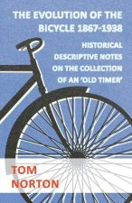 The Evolution Of The Bicycle 1867-1938 - Historical Descriptive Notes On The Collection Of An 'Old Timer'