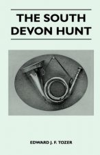 The South Devon Hunt - A History of the Hunt from its Foundation, Covering a Period of Over a Hundred Years, with Incidental Reference to Neighbouring