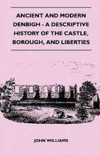 Ancient and Modern Denbigh - A Descriptive History of the Castle, Borough, and Liberties - With Sketches of the Lives, Character, and Exploits of the