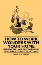 How to Work Wonders with Your Home - Decorating Made Easy with New, Simplified Step by Step Methods