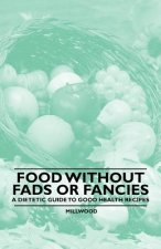 Food Without Fads or Fancies - A Dietetic Guide to Good Health Recipes