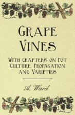 Grape Vines - With Chapters on Pot Culture, Propagation and Varieties