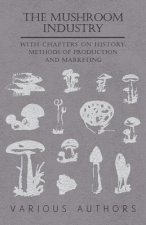 The Mushroom Industry - With Chapters on History, Methods of Production and Marketing
