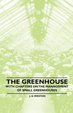 The Greenhouse - With chapters on the Management of Small Greenhouses