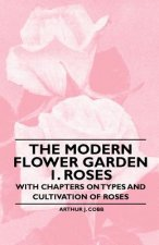 The Modern Flower Garden 1. Roses - With Chapters on Types and Cultivation of Roses