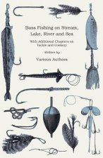 Bass Fishing on Stream, Lake, River and Sea - With Additional Chapters on Tackle and Cookery