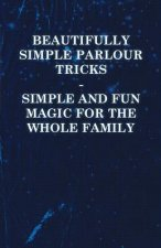 Beautifully Simple Parlour Tricks - Simple and Fun Magic for the Whole Family