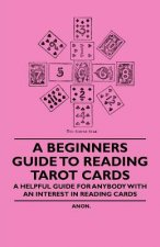 A Beginner's Guide to Reading Tarot Cards - A Helpful Guide for Anybody with an Interest in Reading Cards
