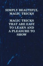 Simply Beautiful Magic Tricks - Magic Tricks that are Easy to Learn and a Pleasure to Show