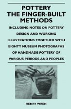 Pottery - The Finger-Built Methods - Including Notes on Pottery Design and Working Illustrations Together with Eighty Museum Photographs of Handmade P