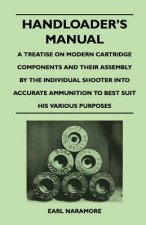 Handloader's Manual - A Treatise on Modern Cartridge Components and Their Assembly by the Individual Shooter Into Accurate Ammunition to Best Suit His
