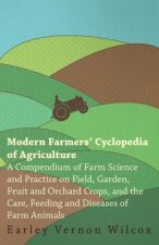 Modern Farmers' Cyclopedia of Agriculture - A Compendium of Farm Science and Practice on Field, Garden, Fruit and Orchard Crops, And the Care, Feeding