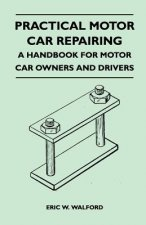 Practical Motor Car Repairing - A Handbook for Motor Car Owners and Drivers