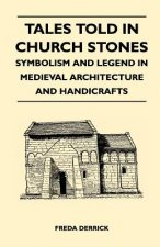 Tales Told in Church Stones - Symbolism and Legend in Medieval Architecture and Handicrafts