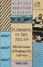 Ploughing in Dry Areas - With Information on Ploughing on Dry Land Farms