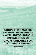 Crops that May be Grown in Dry Areas - With Information on Varieties of Crops Suitable for Dry Land Farming
