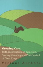 Growing Corn - With Information on Selection, Sowing, Growing and Pest Control of Corn Crops